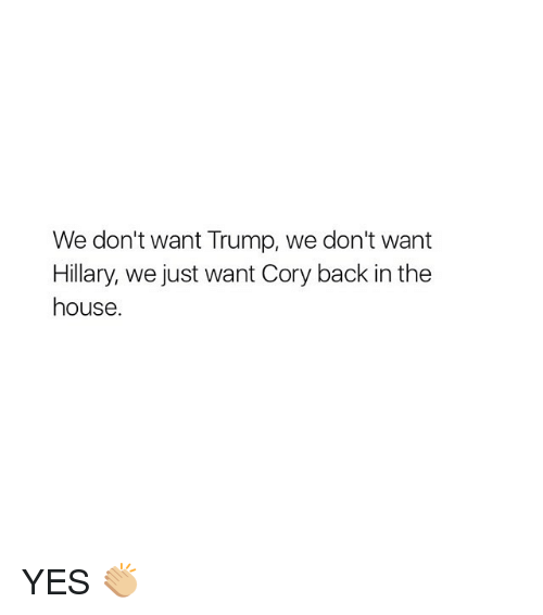Girl, House, and Trump: We don't want Trump, we don't want  Hillary, we just want Cory back in the  house. YES 👏🏼