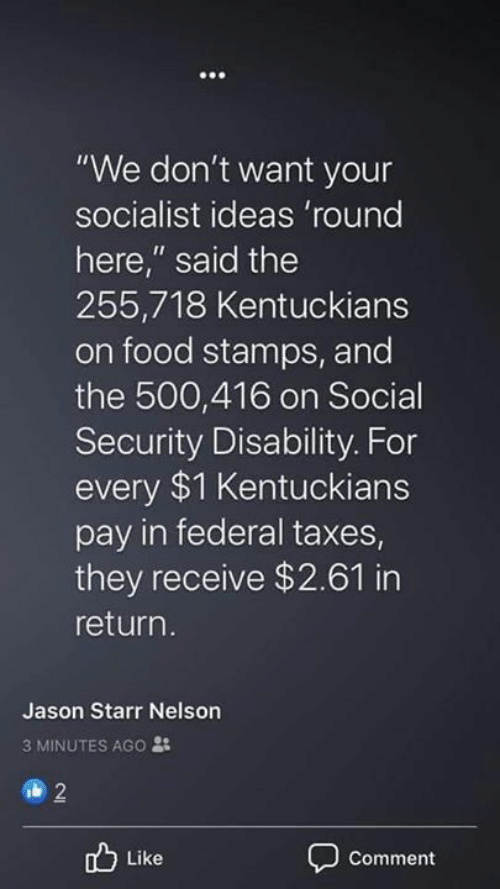 "social security: ""We don't want your  socialist ideas 'round  here,"" said the  255,718 Kentuckians  on food stamps, and  the 500,416 on Social  Security Disability. For  every $1 Kentuckians  pay in federal taxes  they receive $2.61 in  return.  Jason Starr Nelson  3 MINUTES AGO :  2  Like  Comment"