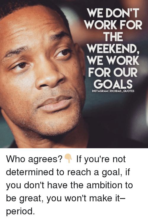 working for the weekend: WE DON'T  WORK FOR  THE  WEEKEND,  WE WORK  FOR OUR  GOALS  INSTAGRAMI RICHDAD QUOTES Who agrees?👇🏼 If you're not determined to reach a goal, if you don't have the ambition to be great, you won't make it– period.