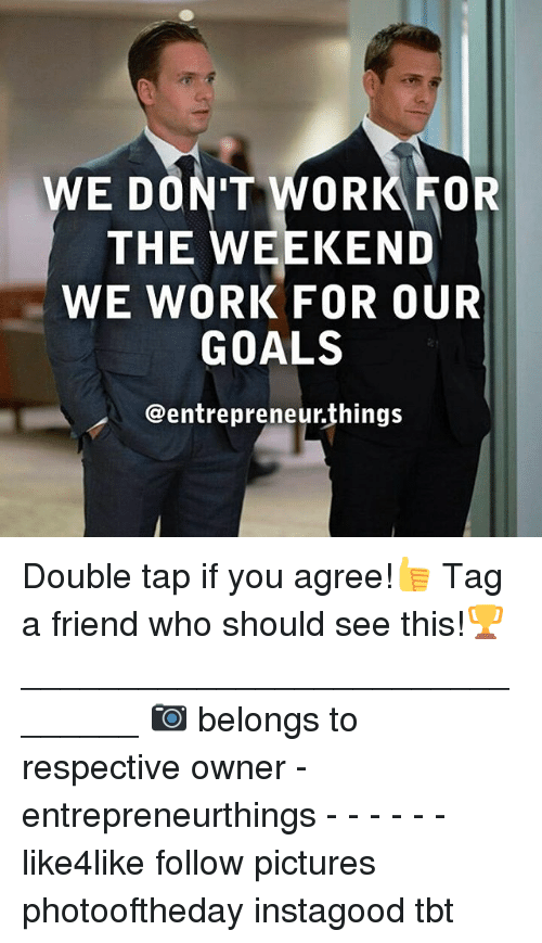 working for the weekend: WE DON'T WORK FOR  THE WEEKEND  WE WORK FOR OUR  GOALS  @entrepreneurthings Double tap if you agree!👍 Tag a friend who should see this!🏆 _______________________________ 📷 belongs to respective owner - entrepreneurthings - - - - - - like4like follow pictures photooftheday instagood tbt