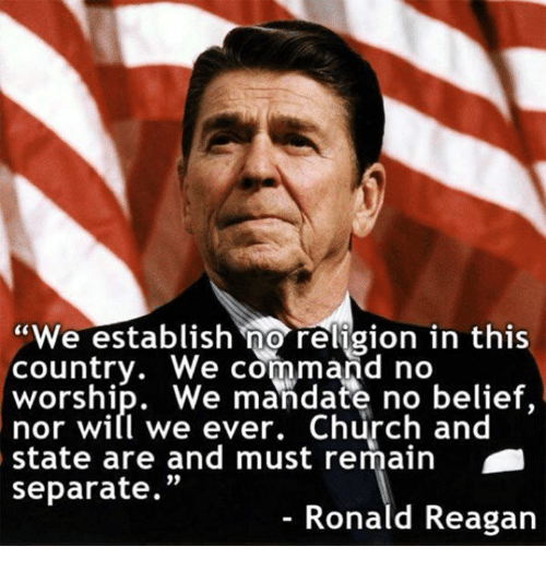 "mandate: ""We establish no religion in this  country. We command no  worship. We mandate no belief,  nor will we ever. Church and  state are and must remain  separate  Ronald Reagan"