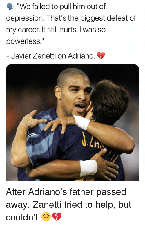 "Memes, Depression, and Help: ""We failed to pull him out of  depression. That's the biggest defeat of  my career. It still hurts. I was so  powerless.""  Javier Zanetti on Adriano  LA After Adriano's father passed away, Zanetti tried to help, but couldn't 😔💔"