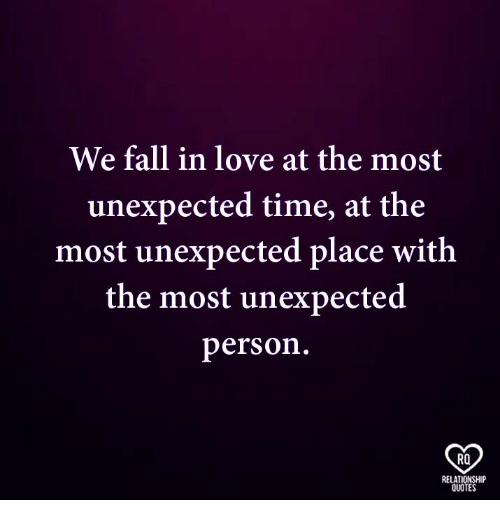 Fall, Love, and Memes: We fall in love at the most  unexpected time, at the  most unexpected place with  the most unexpected  person.  RO  RELATIONSHIP  QUOTES