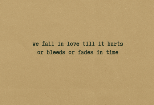 fades: we fall in love till it hurts  or bleeds or fades in time