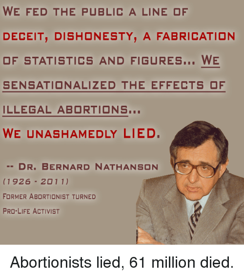 Illegalize: WE FED THE PUBLIC A LINE OF  DECEIT, DISHONESTY, A FABRICATION  OF STATISTICS AND FIGURES  WE  SENSATIONALIZED THE EFFECTS OF  ILLEGAL ABORTIONS...  WE UNASHAMEDLY LIED.  DR. BERNARD NATHANSON  1926  20 11)  FORMER ABORTIONIST TURNED  PRO-LIFE ACTIVIST Abortionists lied, 61 million died.