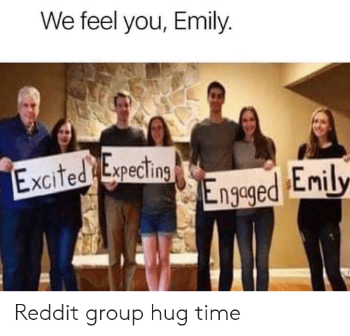 Emily: We feel you, Emily.  Excited Expecting  Engeged Enily Reddit group hug time