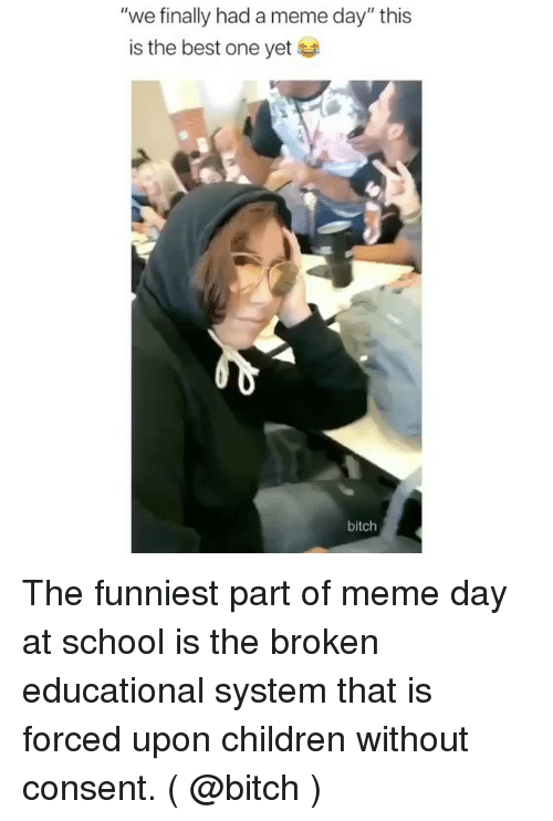 """Meme Day: """"we finally had a meme day"""" this  is the best one yet  bitch The funniest part of meme day at school is the broken educational system that is forced upon children without consent. ( @bitch )"""