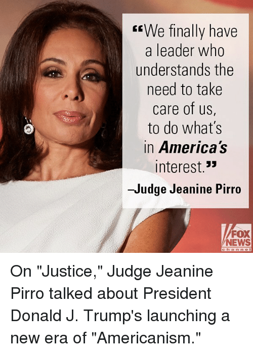 """Memes, News, and Fox News: """"We finally have  a leader who  understands the  need to take  care of us,  to do what's  in America's  interest.""""  -Judge Jeanine Pirro  FOX  NEWS On """"Justice,"""" Judge Jeanine Pirro talked about President Donald J. Trump's launching a new era of """"Americanism."""""""