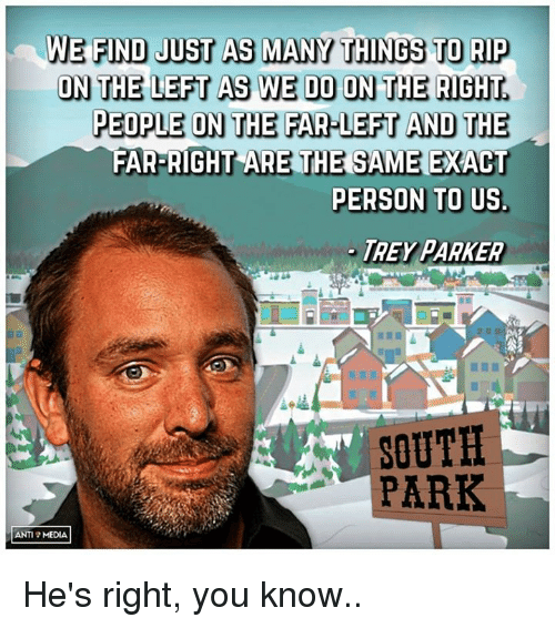 Memes, South Park, and Anti: WE FIND JUST AS MANY THINGS TO RIP  ON THE LEFT AS WE DO ON THE RIGHT  PEOPLE ON THE FAR LEFT AND THE  FAR-RIGHT ARE THE SAME  PERSON TO US.  TREY PARKER  SOUTH  PARK  ANTI MEDIA He's right, you know..