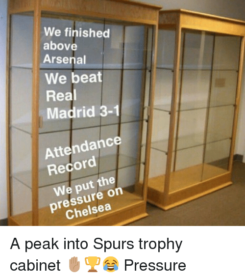 Arsenal, Chelsea, and Memes: We finished  above  Arsenal  We beat  Real  Madrid 3-1  Attendance  Record  We put the  pressure on  Chelsea A peak into Spurs trophy cabinet ✋🏽🏆😂 Pressure