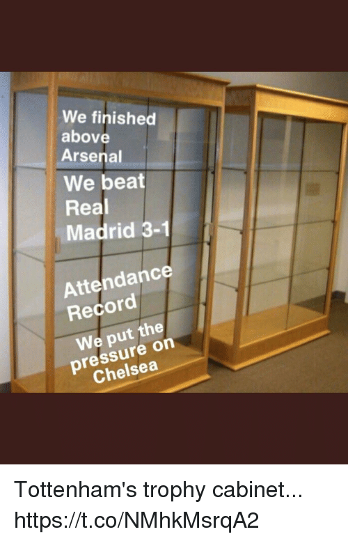 Arsenal, Chelsea, and Pressure: We finished  above  Arsenal  We beat  Real  Madrid 3-1  Attendance  Record  We put the  pressure on  Chelsea Tottenham's trophy cabinet... https://t.co/NMhkMsrqA2
