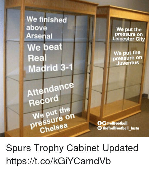 Leicester City: We finished  above  Arsenal  We put the  pressure on  Leicester City  We beat  Real  Madrid 3-1  We put the  pressure on  Juventus  Attendance  Record  We put the  pressure on  Chelsea  OTrollFootball  G The TrollFootball Insta Spurs Trophy Cabinet Updated https://t.co/kGiYCamdVb