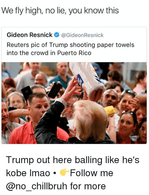 Funny, Lmao, and Kobe: We fly high, no lie, you know this  Gideon Resnick@GideonResnick  Reuters pic of Trump shooting paper towels  into the crowd in Puerto Rico Trump out here balling like he's kobe lmao • 👉Follow me @no_chillbruh for more