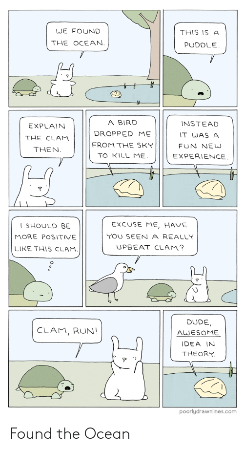 clam: WE FOUND  THIS IS A  THE OCEAN.  PUDDLE.  A BIRD  INSTEAD  EXPLAIN  DROPPED ME  IT WAS A  THE CLAM  FROM THE SKY  FUN NE W  THEN.  TO KILL ME.  EXPERIENCE.  EXCUSE ME, HAVE  SHOULD BE  YOU SEEN A REALLY  MORE POSITIVE  UPBEAT CLAM?  LIKE THIS CLAM.  DUDE  CLAM, RUN!  AWESOME  IDEA IN  THEORY  poorlydrawnlines.com Found the Ocean