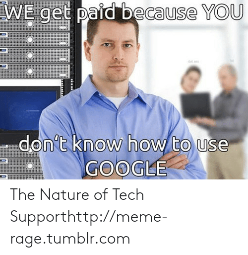 meme: WE get paid because YOU  don't know how to use  GOOGLE The Nature of Tech Supporthttp://meme-rage.tumblr.com