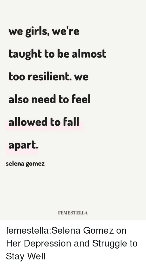 Selena Gomez: we girls, we're  taught to be almost  too resilient. we  also need to feel  allowed to fall  apart.  selena gomez  FEMESTELLA femestella:Selena Gomez on Her Depression and Struggle to Stay Well