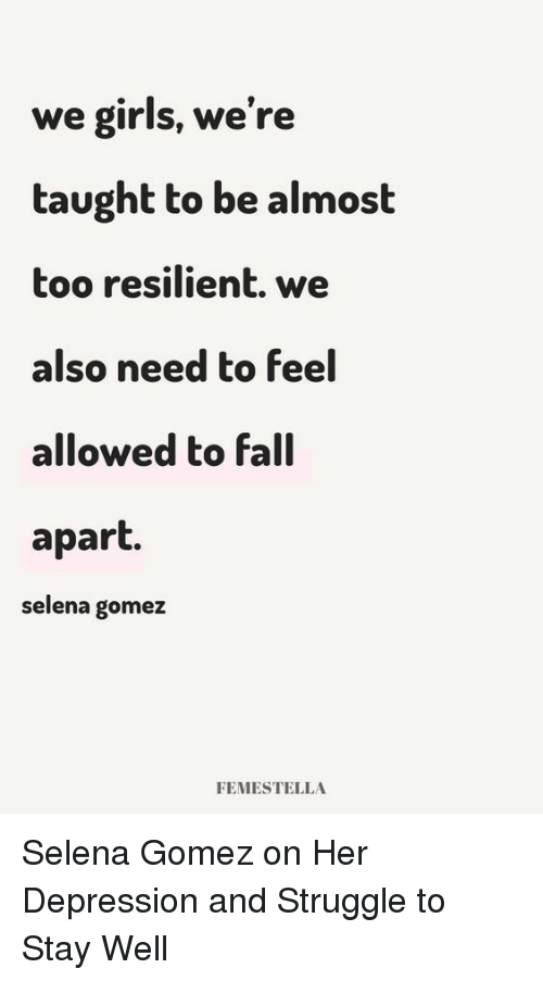 Selena Gomez: we girls, we're  taught to be almost  too resilient. we  also need to feel  allowed to fall  apart.  selena gomez  FEMESTELLA Selena Gomez on Her Depression and Struggle to Stay Well