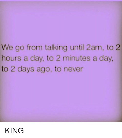 memes: We go from talking until 2am, to 2  hours a day, to 2 minutes a day  to 2 days ago, to never KING