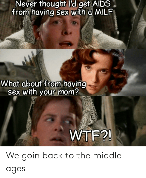 middle ages: We goin back to the middle ages