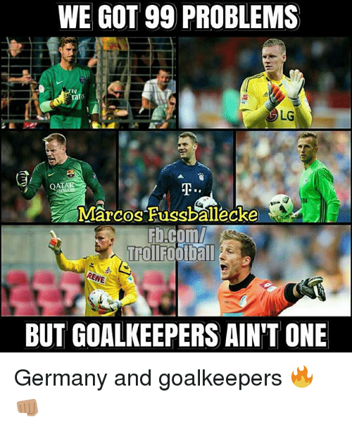 99 Problems, Football, and Memes: WE GOT 99 PROBLEMS  LG  Marcos Fussballecke  Trol Football  BUT GOALKEEPERS AINT ONE Germany and goalkeepers 🔥👊🏽