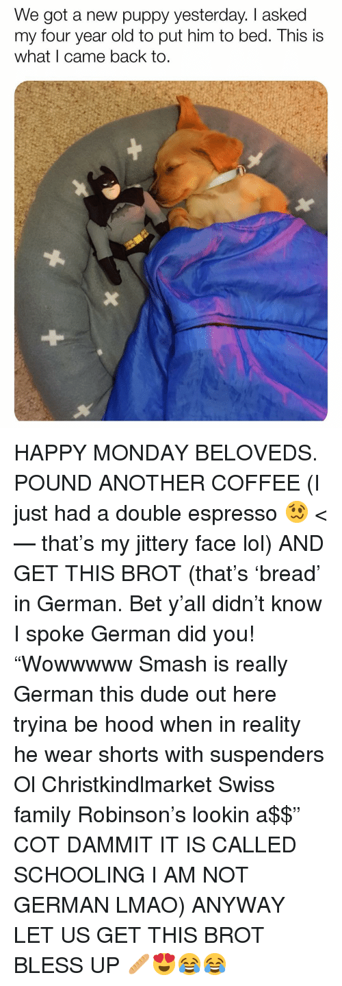 """Swiss: We got a new puppy yesterday. I asked  my four year old to put him to bed. This is  what I came back to. HAPPY MONDAY BELOVEDS. POUND ANOTHER COFFEE (I just had a double espresso 🥴 <— that's my jittery face lol) AND GET THIS BROT (that's 'bread' in German. Bet y'all didn't know I spoke German did you! """"Wowwwww Smash is really German this dude out here tryina be hood when in reality he wear shorts with suspenders Ol Christkindlmarket Swiss family Robinson's lookin a$$"""" COT DAMMIT IT IS CALLED SCHOOLING I AM NOT GERMAN LMAO) ANYWAY LET US GET THIS BROT BLESS UP 🥖😍😂😂"""