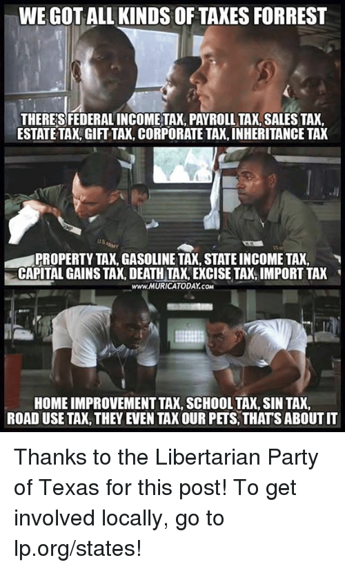 libertarian party: WE GOT ALL KINDS OF TAXES FORREST  THERES FEDERAL INCOMETAX, PAYROLL TAX, SALES TAX  ESTATE TAX,GIFT TAX, CORPORATE TAX, INHERITANCE TAX  PROPERTY TAX, GASOLINE TAX, STATE INCOME TAX,  CAPITAL GAINS TAX, DEATH TA, EXCISE TAX, IMPORT TAK  www.MURICATODAY.COM  HOME IMPROVEMENT TAK, SCHOOL TAX, SIN TAX  ROAD USE TAX, THEY EVEN TAX OUR PETS, THATS ABOUT IT Thanks to the Libertarian Party of Texas for this post! To get involved locally, go to lp.org/states!