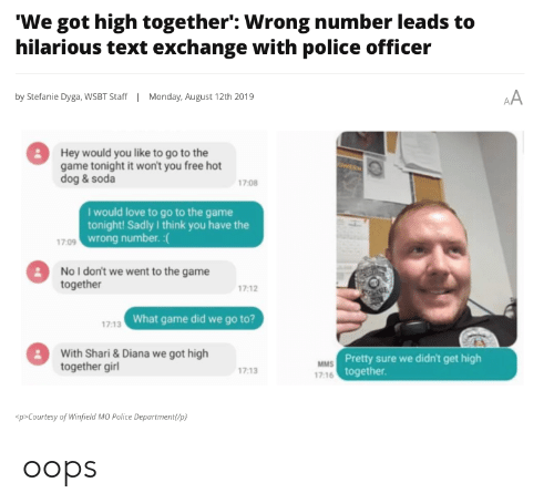 Shari: 'We got high together': Wrong number leads to  hilarious text exchange with police officer  AA  by Stefanie Dyga, WWSBT Staff  Monday, August 12th 2019  Hey would you like to go to the  game tonight it won't you free hot  dog& soda  17:08  I would love to go to the game  tonight! Sadly I think you have the  17:09 wrong number. :  No I don't we went to the game  together  17:12  17:13 What game did we go to?  With Shari& Diana we got high  together girl  MMS Pretty sure we didn't get high  17:16 together  17:13  sp>Courtesy of Winfield MO Police Department/p} oops