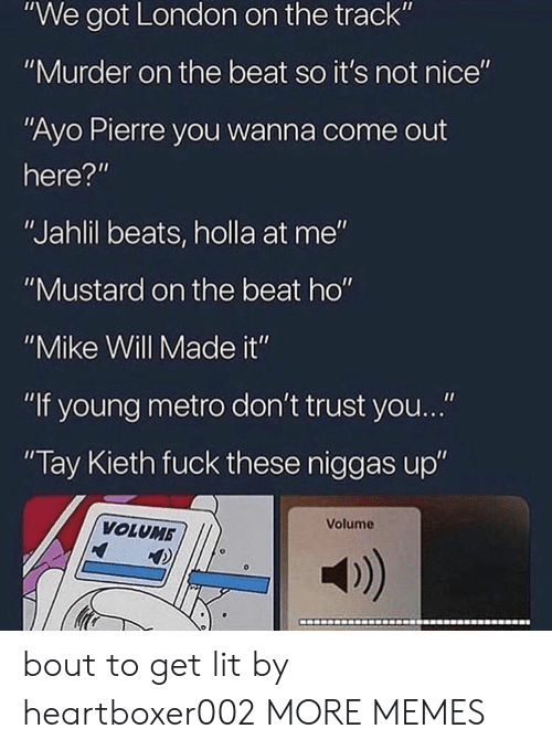 "not nice: ""We got London on the track""  ""Murder on the beat so it's not nice""  ""Ayo Pierre you wanna come out  here?""  ""Jahlil beats, holla at me""  ""Mustard on the beat ho""  ""Mike Will Made it""  ""If young metro don't trust you...""  Tay Kieth fuck these niggas up""  Volume  VOLUMB  a) bout to get lit by heartboxer002 MORE MEMES"