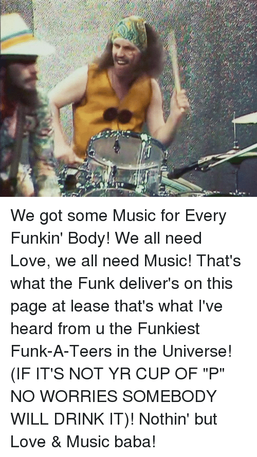 "Love, Memes, and Music: We got some Music for Every Funkin' Body! We all need Love, we all need Music! That's what the Funk deliver's on this page at lease that's what I've heard from u the Funkiest Funk-A-Teers in the Universe! (IF IT'S NOT YR CUP OF ""P"" NO WORRIES SOMEBODY WILL DRINK IT)! Nothin' but Love & Music baba!"