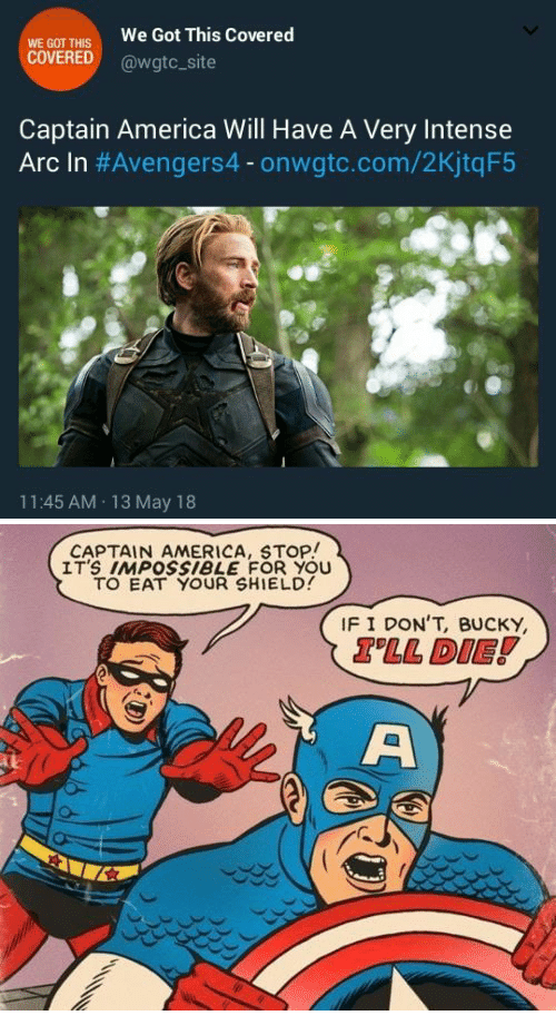 13-May: WE GOT THIS  COVERED  We Got This Covered  @wgtc_site  Captain America Will Have A Very Intense  Arc In #Avengers4-onwate.com/2KjtqF5  11:45 AM 13 May 18   CAPTAIN AMERICA, STOP!  IT'S IMPOSsiBLE FOR YOU  TO EAT YOUR SHIELD  IF I DON'T, BUCKY  TLL DIE!