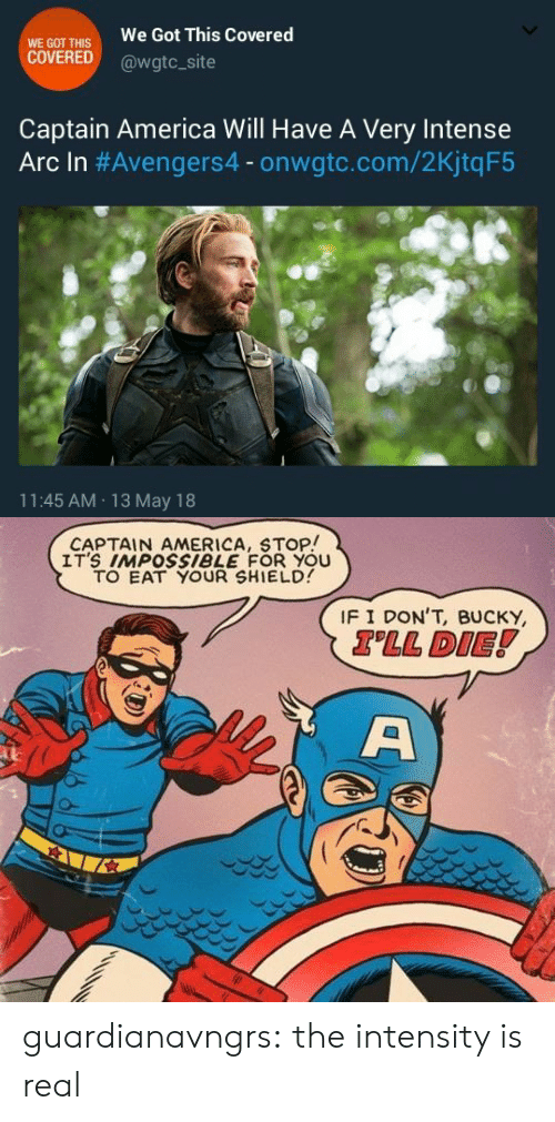 13-May: WE GOT THIS  COVERED  We Got This Covered  @wgtc_site  Captain America Will Have A Very Intense  Arc In #Avengers4-onwate.com/2KjtqF5  11:45 AM 13 May 18   CAPTAIN AMERICA, STOP!  IT'S IMPOSsiBLE FOR YOU  TO EAT YOUR SHIELD  IF I DON'T, BUCKY  TLL DIE! guardianavngrs:  the intensity is real