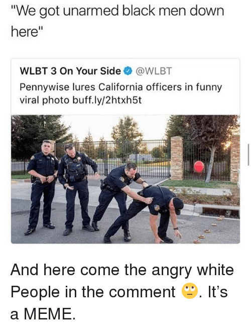 "Funny, Meme, and Memes: We got unarmed black men down  here""  WLBT 3 On Your Side@WLBT  Pennywise lures California officers in funny  viral photo buff.ly/2htxh5t And here come the angry white People in the comment 🙄. It's a MEME."