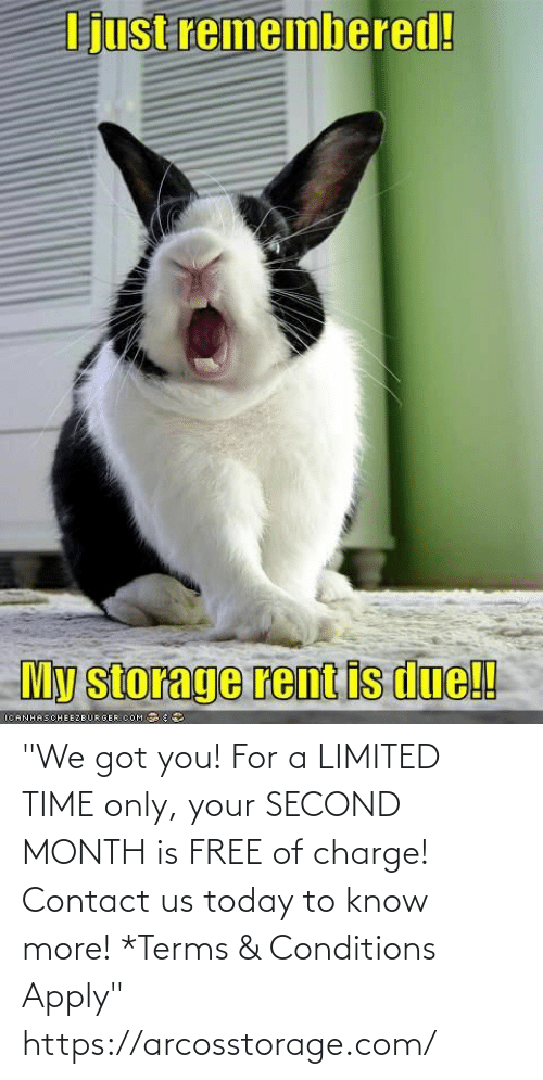 "Only: ""We got you! For a LIMITED TIME only, your SECOND MONTH is FREE of charge! Contact us today to know more!  *Terms & Conditions Apply"" https://arcosstorage.com/"