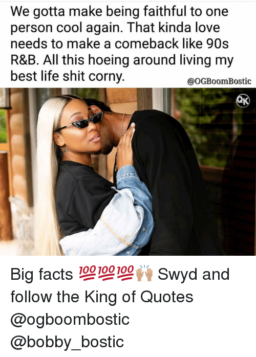 Facts, Life, and Love: We gotta make being faithful to one  person cool again. That kinda love  needs to make a comeback like 90s  R&B. All this hoeing around living my  best life shit corny.  @OGBoomBostic  fo Big facts 💯💯💯🙌🏽 Swyd and follow the King of Quotes @ogboombostic @bobby_bostic
