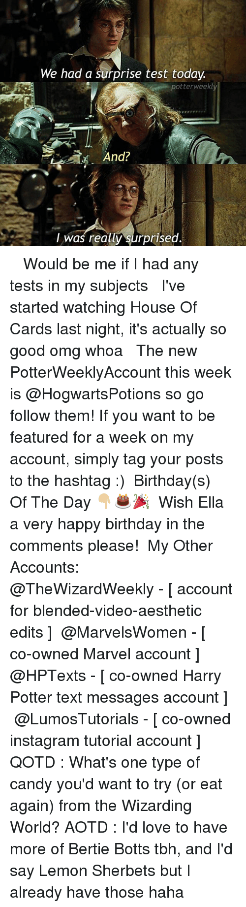 House of Cards: We had a surprise test today  potterweekly  And?  I was really surprised ✎✐✎ ↯ ⇢ Would be me if I had any tests in my subjects ↯ ⇢ I've started watching House Of Cards last night, it's actually so good omg whoa ↯ ⇢ The new PotterWeeklyAccount this week is @HogwartsPotions so go follow them! If you want to be featured for a week on my account, simply tag your posts to the hashtag :) ✎✐✎ Birthday(s) Of The Day 👇🏼🎂🎉 ⇢ Wish Ella a very happy birthday in the comments please! ✎✐✎ My Other Accounts: ⇢ @TheWizardWeekly - [ account for blended-video-aesthetic edits ] ⇢ @MarvelsWomen - [ co-owned Marvel account ] ⇢ @HPTexts - [ co-owned Harry Potter text messages account ] ⇢ @LumosTutorials - [ co-owned instagram tutorial account ] ✎✐✎ QOTD : What's one type of candy you'd want to try (or eat again) from the Wizarding World? AOTD : I'd love to have more of Bertie Botts tbh, and I'd say Lemon Sherbets but I already have those haha