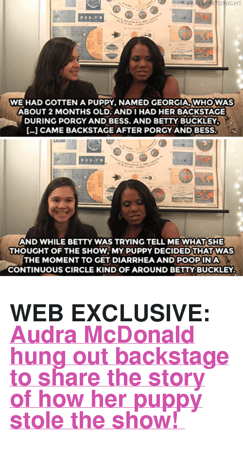 """Audra: WE HAD GOTTEN A PUPPY, NAMED GEORGIA,WHOWAS  ABOUT 2 MONTHS OLD. ANDIHAD HER BACKSTAGE  DURING PORGY AND BESS. AND BETTY BUCKLEY  […] CAME BACKSTAGE AFTER PORGY AND BESS  AND WHILE BETTY WAS TRYING TELL ME WHAT SHE  THOUGHT OF THE SHOW, MY PUPPY DECIDED THAT WAS  THE MOMENT TO GET DIARRHEA AND POOPINA  CONTINUOUS CIRCLE KIND OF AROUND BETTY BUCKLEY <h2><b>WEB EXCLUSIVE: </b><a href=""""https://www.youtube.com/watch?v=fcD3wii7wIw"""" target=""""_blank"""">Audra McDonald hung out backstage to share the story of how her puppy stole the show!</a></h2>"""