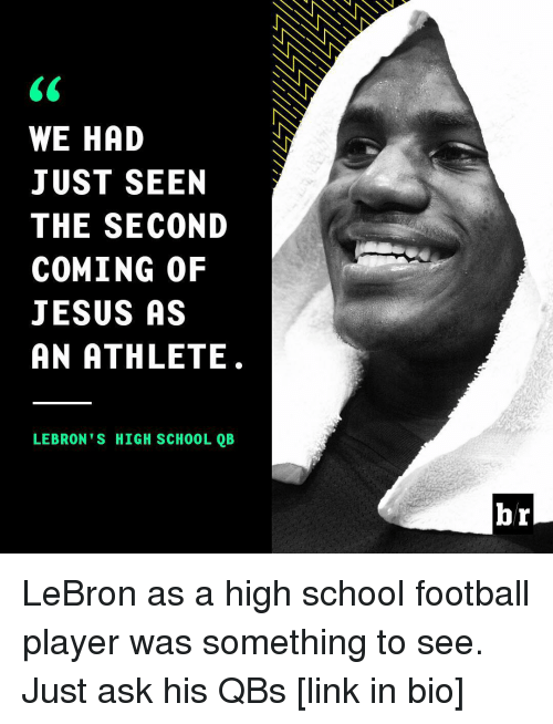 Football, Jesus, and School: WE HAD  JUST SEEN  THE SECOND  COMING OF  JESUS AS  AN ATHLETE  LEBRON'S HIGH SCHOOL QB  br LeBron as a high school football player was something to see. Just ask his QBs [link in bio]