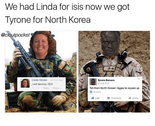 I Will Destroy Isis: We had Linda for isis now we got  Tyrone for North Korea  @cloutpocket  L (kde . an hour ago  I will destroy ISIS  Al ﹀ . Reply . Share)  Tyrone Benson  27 July 2017  Tell them North Korean niggas to square up  15 Like  Like  Like  뛰C。  Comment  Share