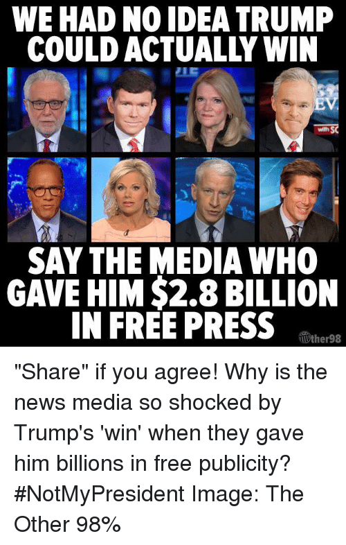 "Trump Winning: WE HAD NOIDEA TRUMP  SAY THE MEDIA WHO  GAVE HIM $2.8 BILLION  IN FREE PRESS  TIVther98 ""Share"" if you agree! Why is the news media so shocked by Trump's 'win' when they gave him billions in free publicity? #NotMyPresident   Image: The Other 98%"