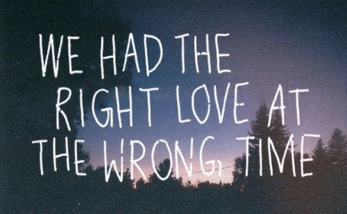 Wrong Time: WE HAD THE  RIGHT LOVE AT  THE WRONG!TIME