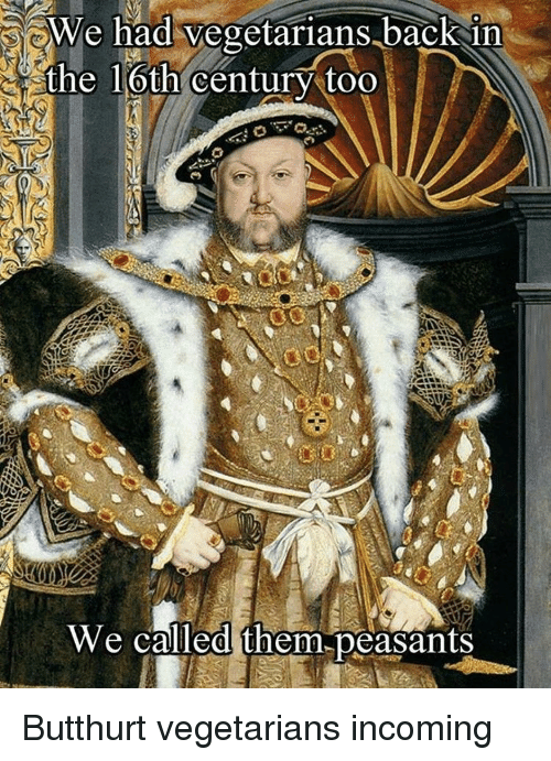 Butthurt, Classical Art, and Cent: We had vegetarians backin  the 16th cent  the loth/Centur/too  We called them,peasants Butthurt vegetarians incoming
