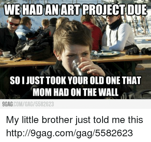 Wall Meme: WE HADAN ART PROJECT DUE  SOI JUST TOOK YOUR OLD ONE THAT  MOM HAD ON THE WALL  meme com  9GAG  COM/GAG 5582623 My little brother just told me this http://9gag.com/gag/5582623