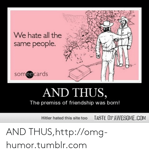We Hate: We hate all the  same people.  someecards  AND THUS,  The premiss of friendship was born!  TASTE OFAWESOME.COM  Hitler hated this site too AND THUS,http://omg-humor.tumblr.com