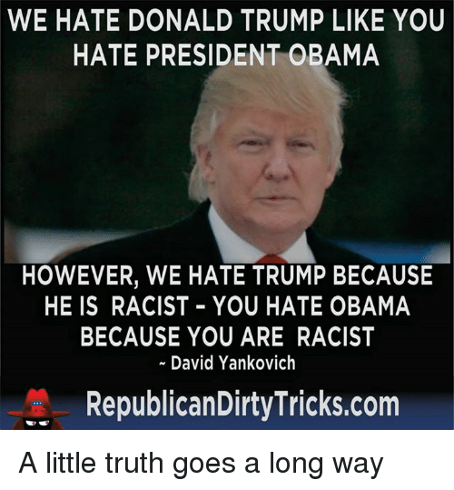 Hate Obama: WE HATE DONALD TRUMP LIKE YOU  HATE PRESIDENT OBAMA  HOWEVER, WE HATE TRUMP BECAUSE  HE IS RACIST YOU HATE OBAMA  BECAUSE YOU ARE RACIST  David Yankovich  Republican DirtyTricks.com A little truth goes a long way