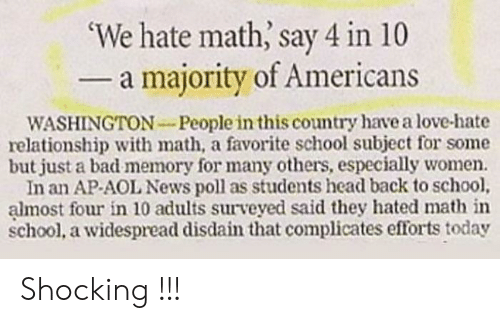 Back to School: 'We hate math, say 4 in 10  - a majority of Americans  WASHINGTON-People in this country have a love-hate  relationship with math, a favorite school subject for some  but just a bad memory for many others, especially women.  In an AP-AOL News poll as students head back to school,  almost four in 10 adults surveyed said they hated math in  school, a widespread disdain that complicates efforts today Shocking !!!