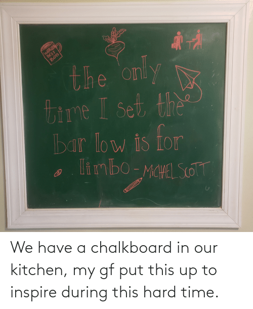 inspire: We have a chalkboard in our kitchen, my gf put this up to inspire during this hard time.