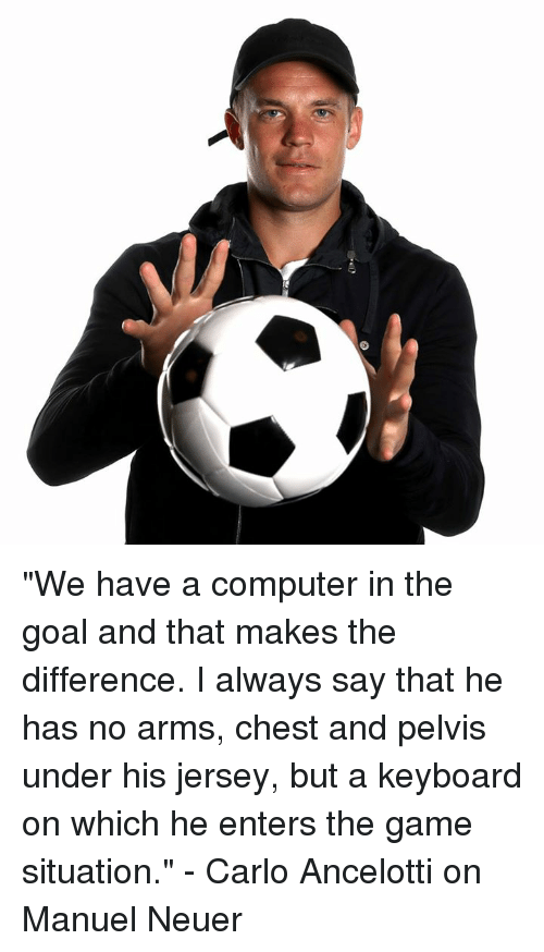 """Memes, The Game, and Computer: """"We have a computer in the goal and that makes the difference. I always say that he has no arms, chest and pelvis under his jersey, but a keyboard on which he enters the game situation.""""  - Carlo Ancelotti on Manuel Neuer"""