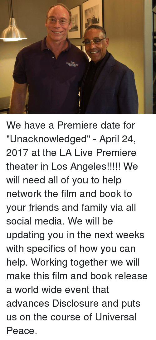 "disclosure: We have a Premiere date for ""Unacknowledged"" - April  24, 2017 at the LA Live Premiere theater in Los Angeles!!!!!   We will need all of you to help network the film and book to your friends and family via all social media. We will be updating you in the next weeks with specifics of how you can help.  Working together we will make this film and book release a world wide event that advances Disclosure and puts us on the course of Universal Peace."