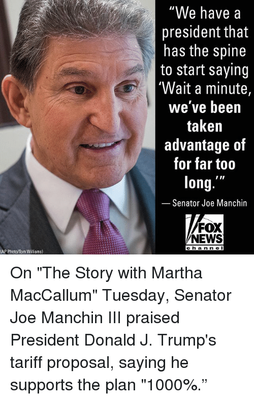 "Memes, News, and Taken: ""We have a  president that  has the spine  to start saying  'Wait a minute,  we've been  taken  advantage of  for far too  long.  Senator Joe Manchin  FOX  NEWS  cha n n e I  AP Photo/Tom Williams) On ""The Story with Martha MacCallum"" Tuesday, Senator Joe Manchin III praised President Donald J. Trump's tariff proposal, saying he supports the plan ""1000%."""
