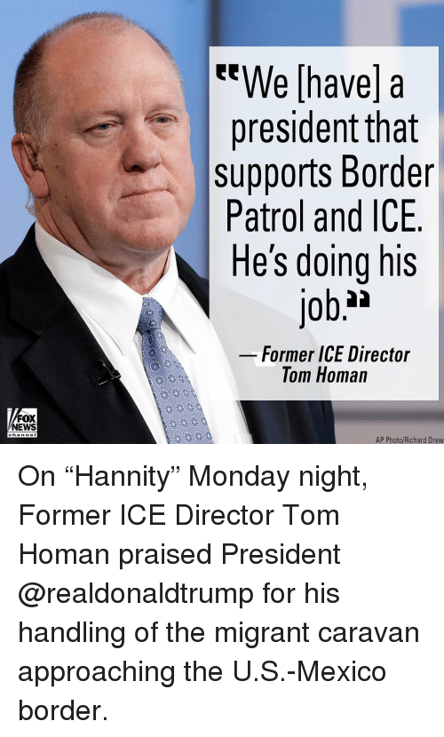 "Nei: We [have] a  president tnat  supports Border  Patrol and ICE  He's doing his  Former ICE Director  Tom Homan  FOX  NEWS  chan neI  AP Photo/Richard Drew On ""Hannity"" Monday night, Former ICE Director Tom Homan praised President @realdonaldtrump for his handling of the migrant caravan approaching the U.S.-Mexico border."